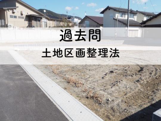 宅建の過去問解説【法令上の制限】土地区画整理法1「施工者と組合・権利の申告・建築の制限」